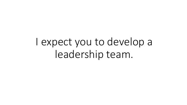 I expect you to develop a leadership team.