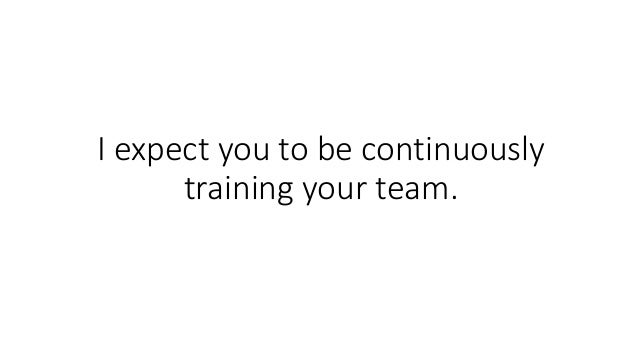 I expect you to be continuously training your team.