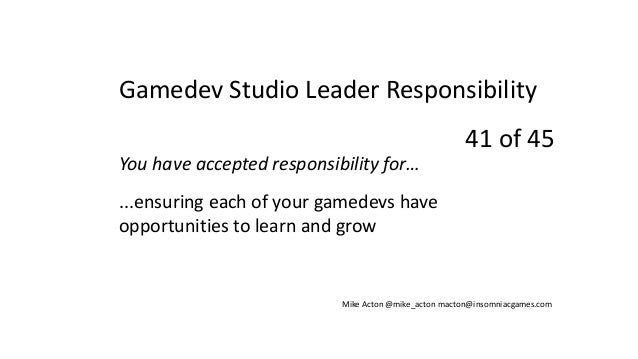 You have accepted responsibility for… ...ensuring each of your gamedevs have opportunities to learn and grow Mike Acton @m...