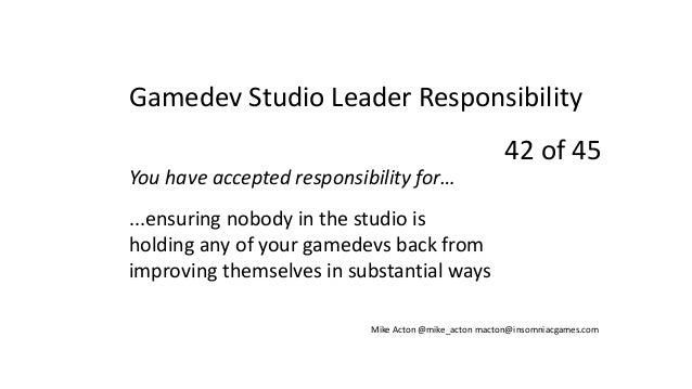 You have accepted responsibility for… ...ensuring nobody in the studio is holding any of your gamedevs back from improving...