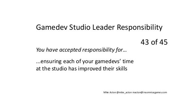 You have accepted responsibility for… ...ensuring each of your gamedevs' time at the studio has improved their skills Mike...
