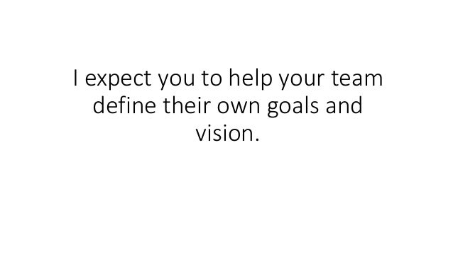 I expect you to help your team define their own goals and vision.