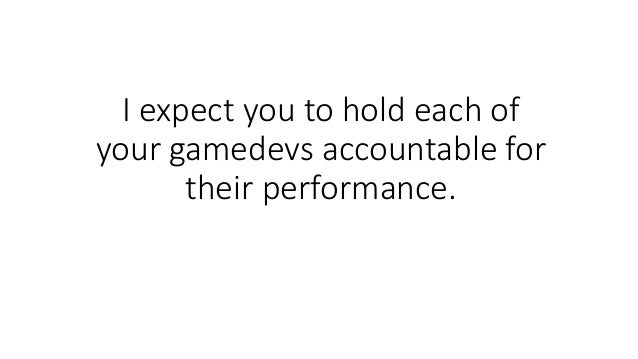 I expect you to hold each of your gamedevs accountable for their performance.