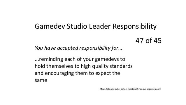 You have accepted responsibility for… ...reminding each of your gamedevs to hold themselves to high quality standards and ...