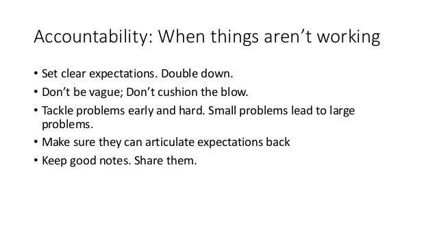 Accountability: When things aren't working • Set clear expectations. Double down. • Don't be vague; Don't cushion the blow...