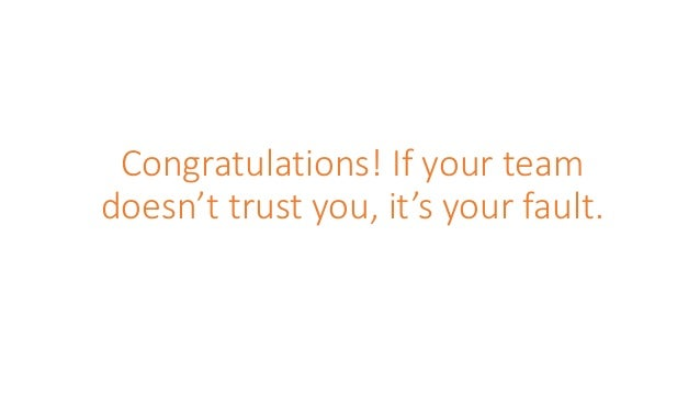 Congratulations! If your team doesn't trust you, it's your fault.