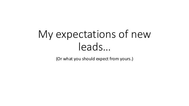 My expectations of new leads… (Or what you should expect from yours.)