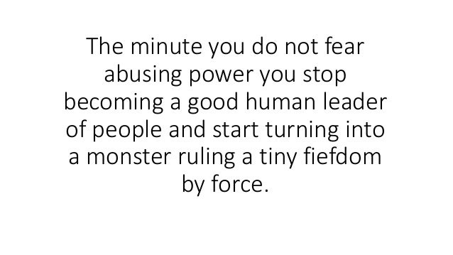 The minute you do not fear abusing power you stop becoming a good human leader of people and start turning into a monster ...