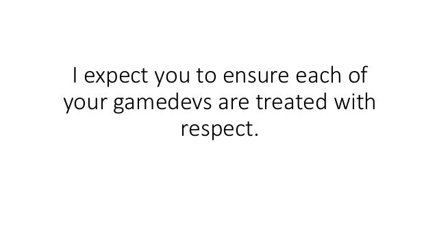 I expect you to ensure each of your gamedevs are treated with respect.