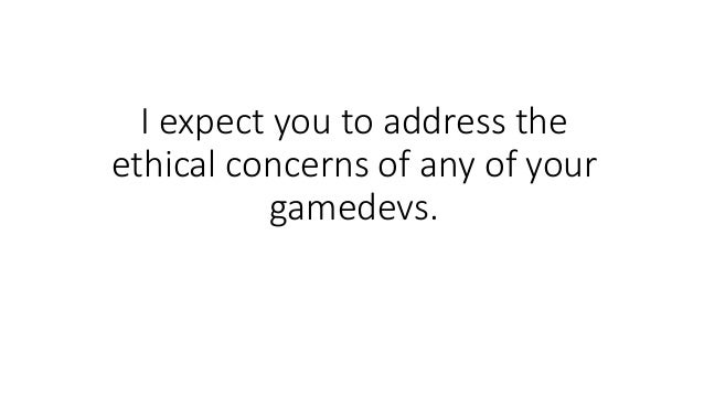 I expect you to address the ethical concerns of any of your gamedevs.