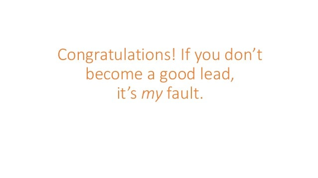 Congratulations! If you don't become a good lead, it's my fault.
