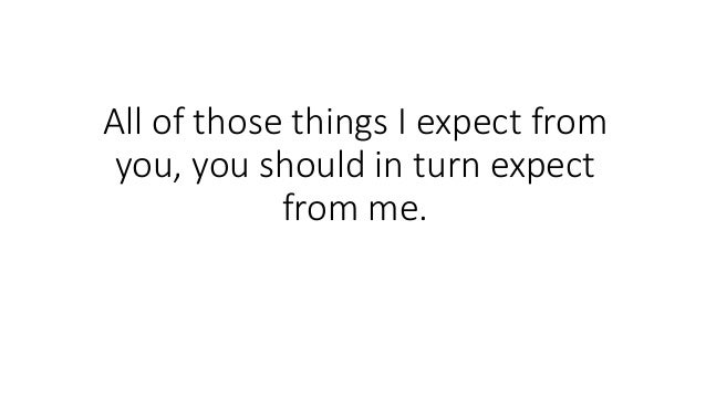 All of those things I expect from you, you should in turn expect from me.