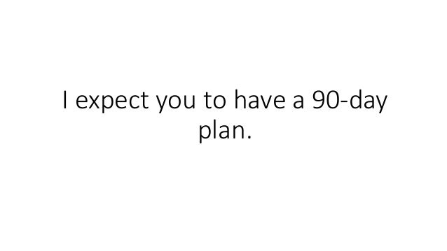 I expect you to have a 90-day plan.