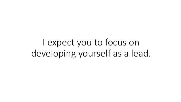 I expect you to focus on developing yourself as a lead.