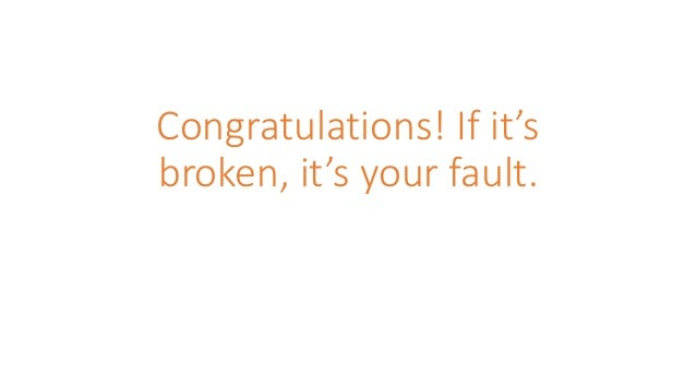 Congratulations! If it's broken, it's your fault.