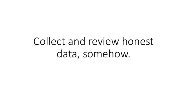 Collect and review honest data, somehow.