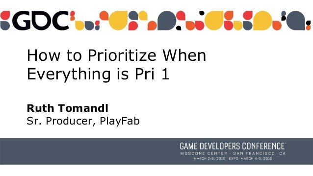 How to Prioritize When Everything is Pri 1 Ruth Tomandl Sr. Producer, PlayFab