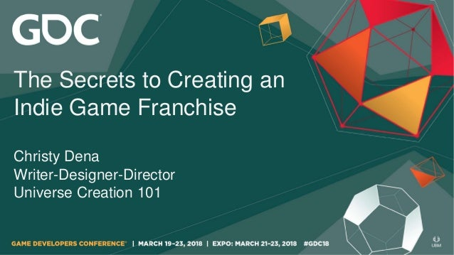 The Secrets to Creating an Indie Game Franchise Christy Dena Writer-Designer-Director Universe Creation 101