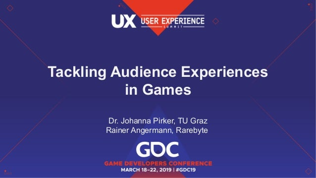 Tackling Audience Experiences in Games Dr. Johanna Pirker, TU Graz Rainer Angermann, Rarebyte