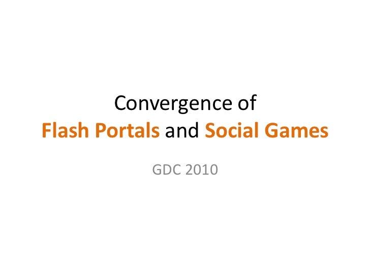 Convergence of Flash Portals and Social Games<br />GDC 2010<br />