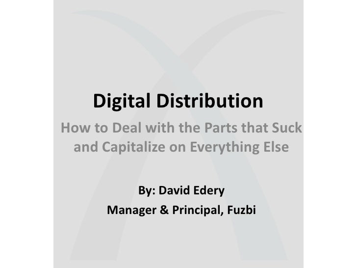 Digital Distribution<br />How to Deal with the Parts that Suck and Capitalize on Everything Else<br />By: David Edery<br /...