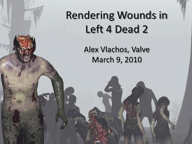Rendering Wounds in    Left 4 Dead 2    Alex Vlachos, Valve      March 9, 2010