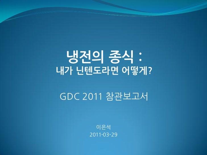 냉전의 종식 :내가 닌텐도라면 어떻게?GDC 2011 참관보고서      이은석    2011-03-29