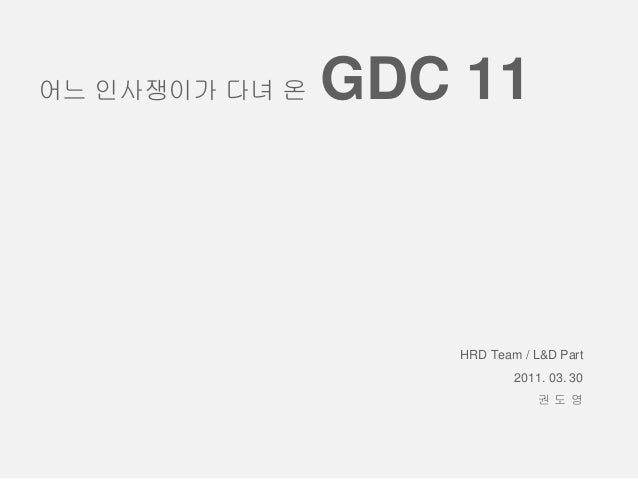 HRD Team / L&D Part 2011. 03. 30 권 도 영 어느 인사쟁이가 다녀 온 GDC 11