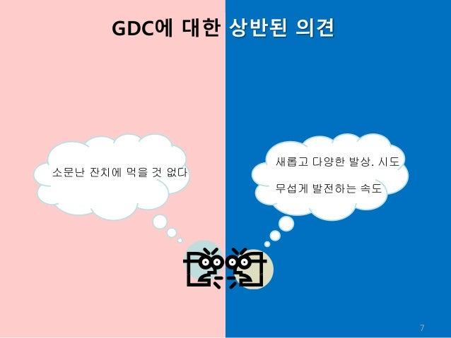 GDC에 대한 상반된 의견 7 소문난 잔치에 먹을 것 없다 새롭고 다양한 발상. 시도 무섭게 발전하는 속도