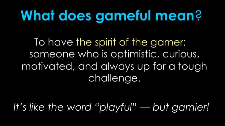 What does gameful mean?<br />To have the spirit of the gamer: someone who is optimistic, curious, motivated, and always up...