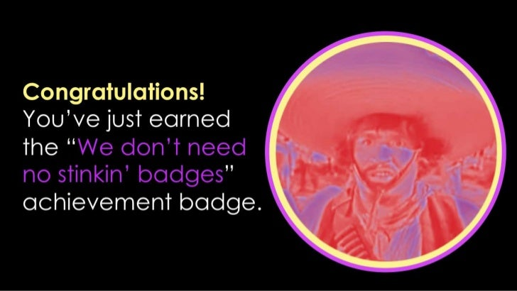 """Congratulations! You've just earned the """"We don't need no stinkin' badges"""" achievement badge.<br />"""