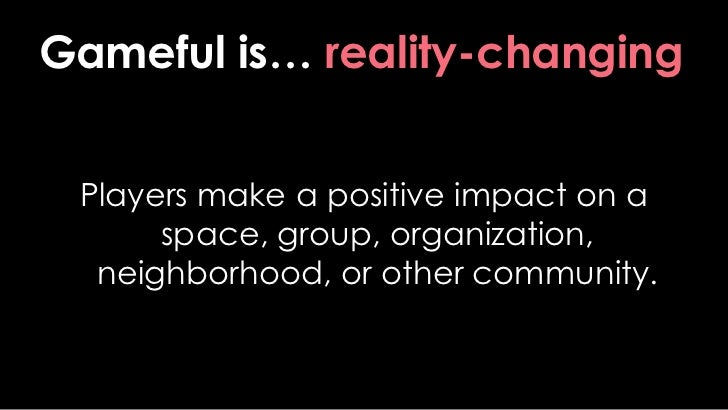 Gameful is… reality-changing<br />Players make a positive impact on a space, group, organization, neighborhood, or other c...