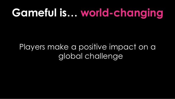 Gameful is… world-changing<br />Players make a positive impact on a global challenge<br />