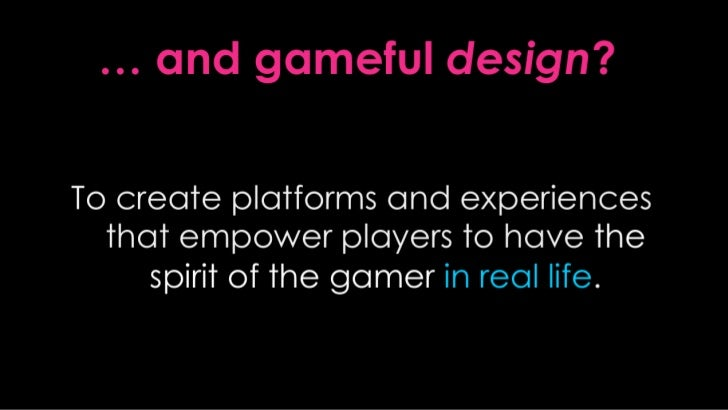 … and gamefuldesign?<br />To create platforms and experiences that empower players to have thespirit of the gamer in real ...