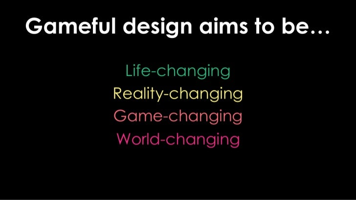 Gameful design aims to be…<br />Life-changing<br />Reality-changing<br />Game-changing<br />World-changing<br />
