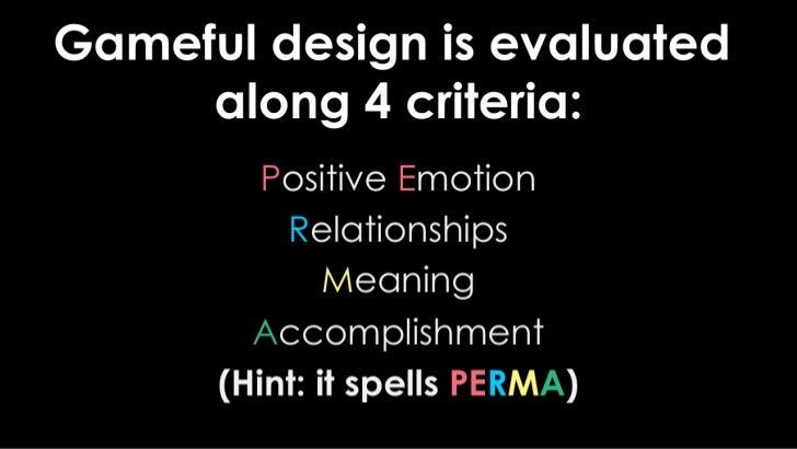 Gameful design is evaluated along 4 criteria:<br />PositiveEmotion<br />Relationships<br />Meaning<br />Accomplishment<br ...