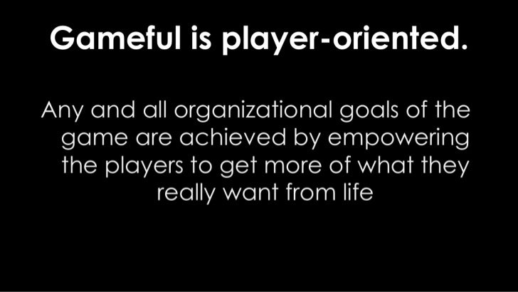 Gameful is player-oriented.<br />Any and all organizational goals of the game are achieved by empowering the players to ge...
