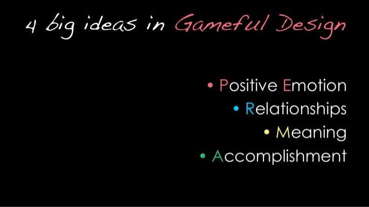 4 big ideas in Gameful Design<br />Positive Emotion<br />Relationships<br />Meaning<br />Accomplishment<br />(tip: it spel...