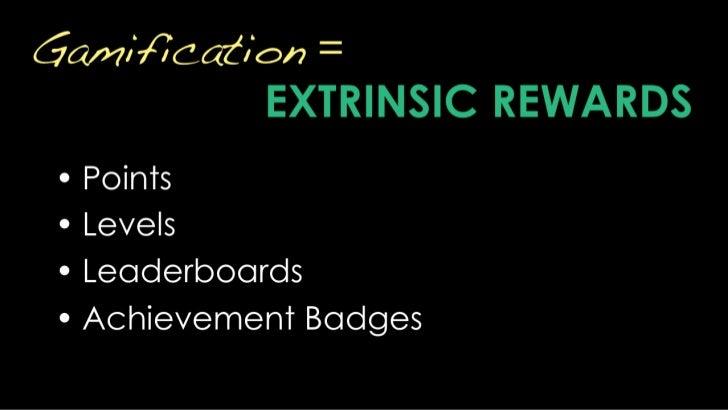 Gamification = EXTRINSIC REWARDS<br />Points<br />Levels<br />Leaderboards<br />Achievement Badges<br />