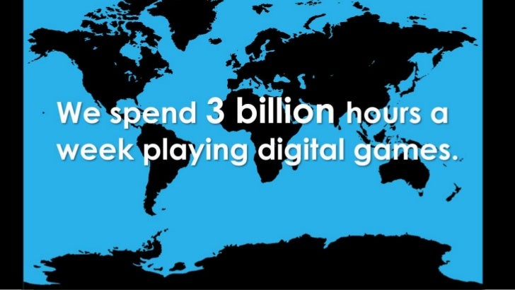 We spend 3 billion hours a week playing digital games.<br />