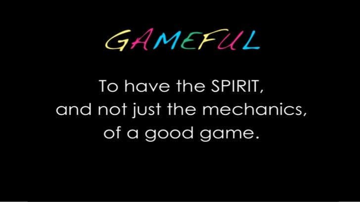 GAMEFUL<br />To have the SPIRIT, <br />and not just the mechanics, <br />of a good game.<br />.<br />
