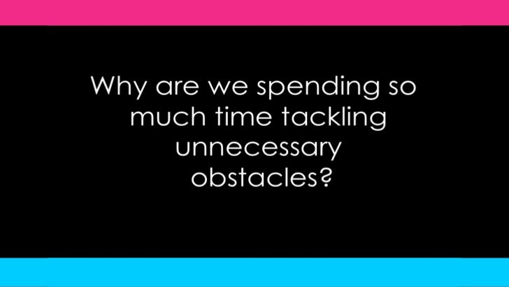 Why are we spending so much time tackling unnecessary obstacles?<br />