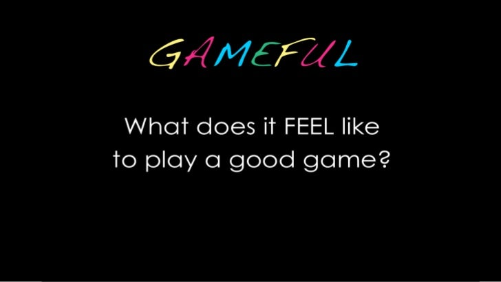 GAMEFUL<br />What does it FEEL like <br />to play a good game?<br />