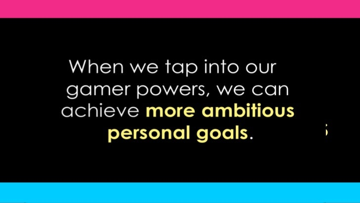 When we tap into our gamer powers, we can achieve more ambitious personal goals.<br />