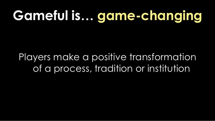 Gameful is… game-changing<br />Players make a positive transformation of a process, tradition or institution<br />