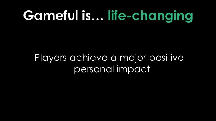 Gameful is… life-changing<br /> Players achieve a major positive personal impact<br />