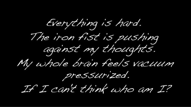 Everything is hard. <br />The iron fist is pushing against my thoughts.<br />My whole brain feels vacuum pressurized. <br ...
