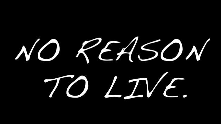 NO REASON TO LIVE.<br />