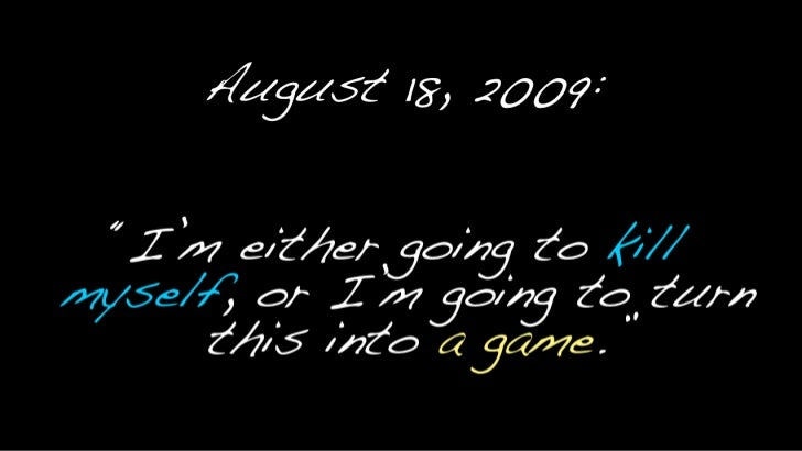 """August 18, 2009:<br />""""I'm either going to kill myself, or I'm going to turn this into a game.""""<br />"""