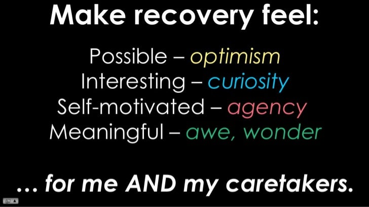 Make recovery feel:<br />Possible – optimism<br />Interesting – curiosity<br />Self-motivated – agency<br />Meaningful – a...